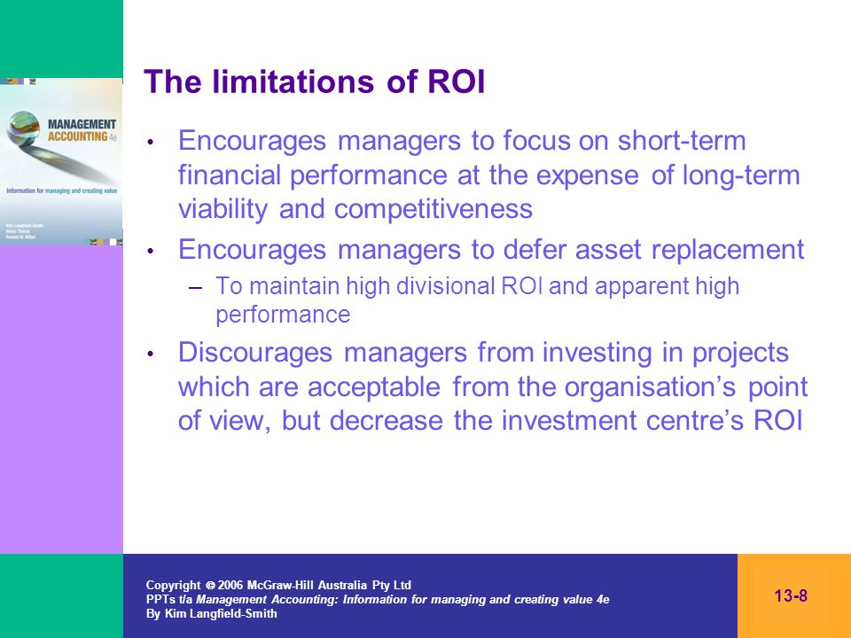 Copyright 2006 McGraw-Hill Australia Pty Ltd PPTs t/a Management Accounting: Information for managing and creating value 4e By Kim Langfield-Smith 13-8 The limitations of ROI Encourages managers to focus on short-term financial performance at the expense of long-term viability and competitiveness Encourages managers to defer asset replacement –To maintain high divisional ROI and apparent high performance Discourages managers from investing in projects which are acceptable from the organisations point of view, but decrease the investment centres ROI
