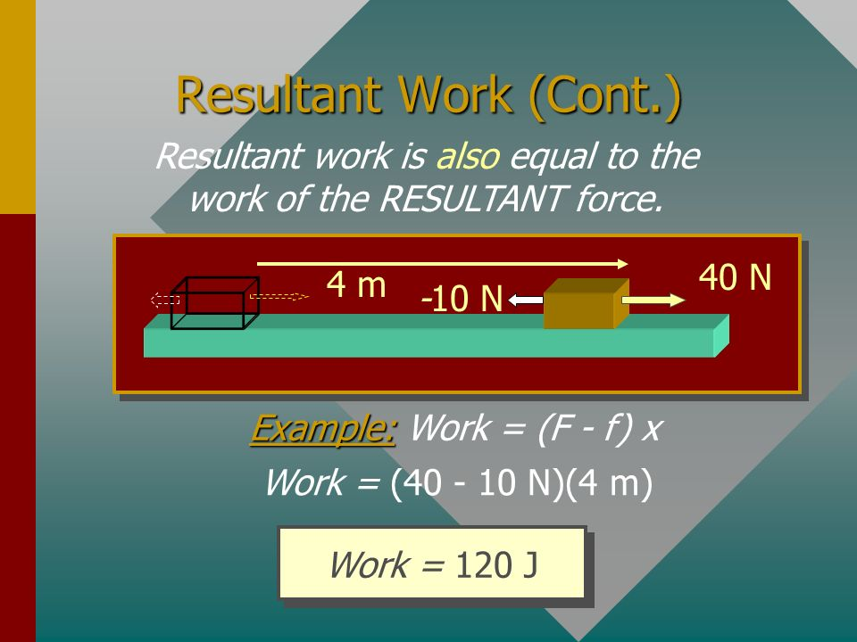 Resultant work is the algebraic sum of the individual works of each force. Example:F = 40 N, f = -10 N and x = 4 m Example: F = 40 N, f = -10 N and x