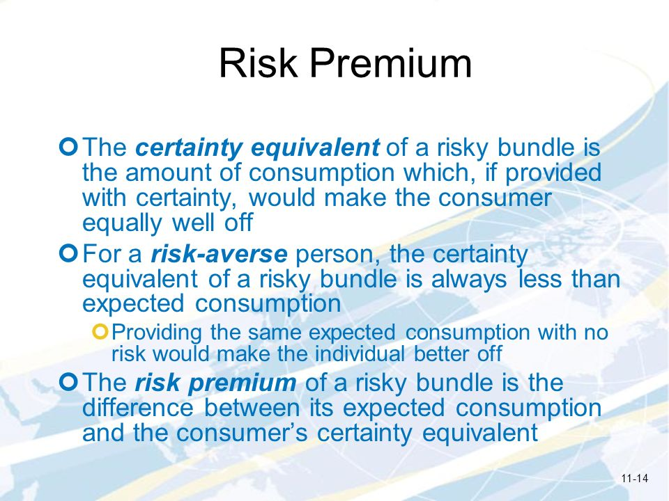 Risk Premium The certainty equivalent of a risky bundle is the amount of consumption which, if provided with certainty, would make the consumer equally well off For a risk-averse person, the certainty equivalent of a risky bundle is always less than expected consumption Providing the same expected consumption with no risk would make the individual better off The risk premium of a risky bundle is the difference between its expected consumption and the consumers certainty equivalent 11-14