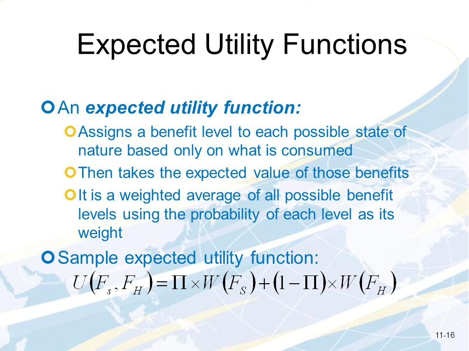 Expected Utility Functions An expected utility function: Assigns a benefit level to each possible state of nature based only on what is consumed Then