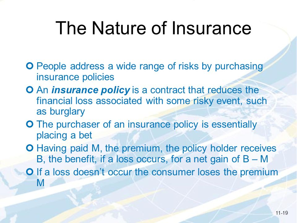 The Nature of Insurance People address a wide range of risks by purchasing insurance policies An insurance policy is a contract that reduces the finan