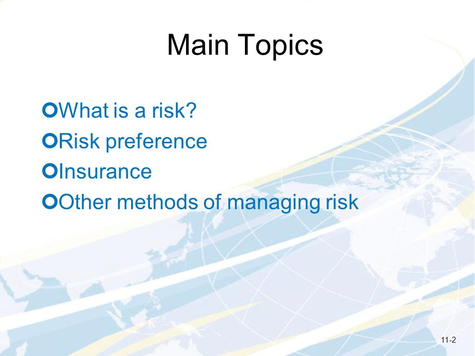 Main Topics What is a risk? Risk preference Insurance Other methods of managing risk 11-2