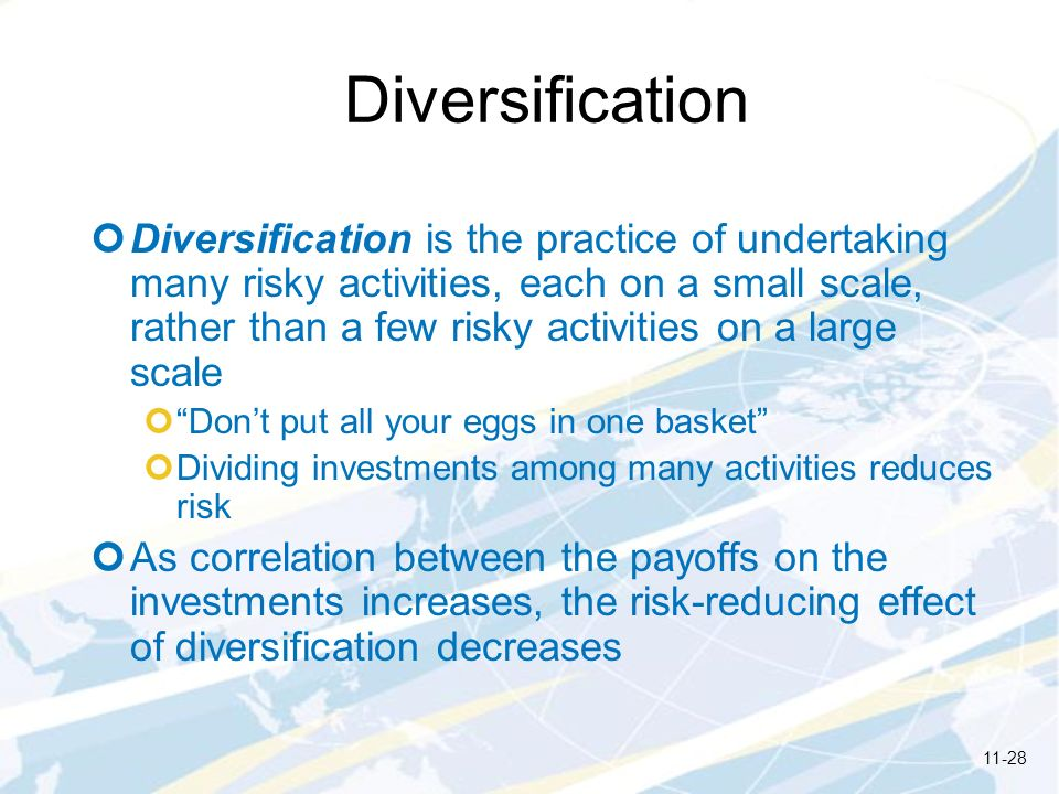 Diversification Diversification is the practice of undertaking many risky activities, each on a small scale, rather than a few risky activities on a l