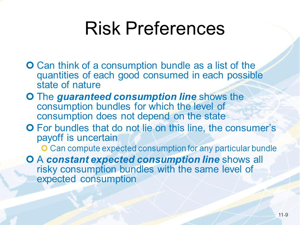 Risk Preferences Can think of a consumption bundle as a list of the quantities of each good consumed in each possible state of nature The guaranteed c