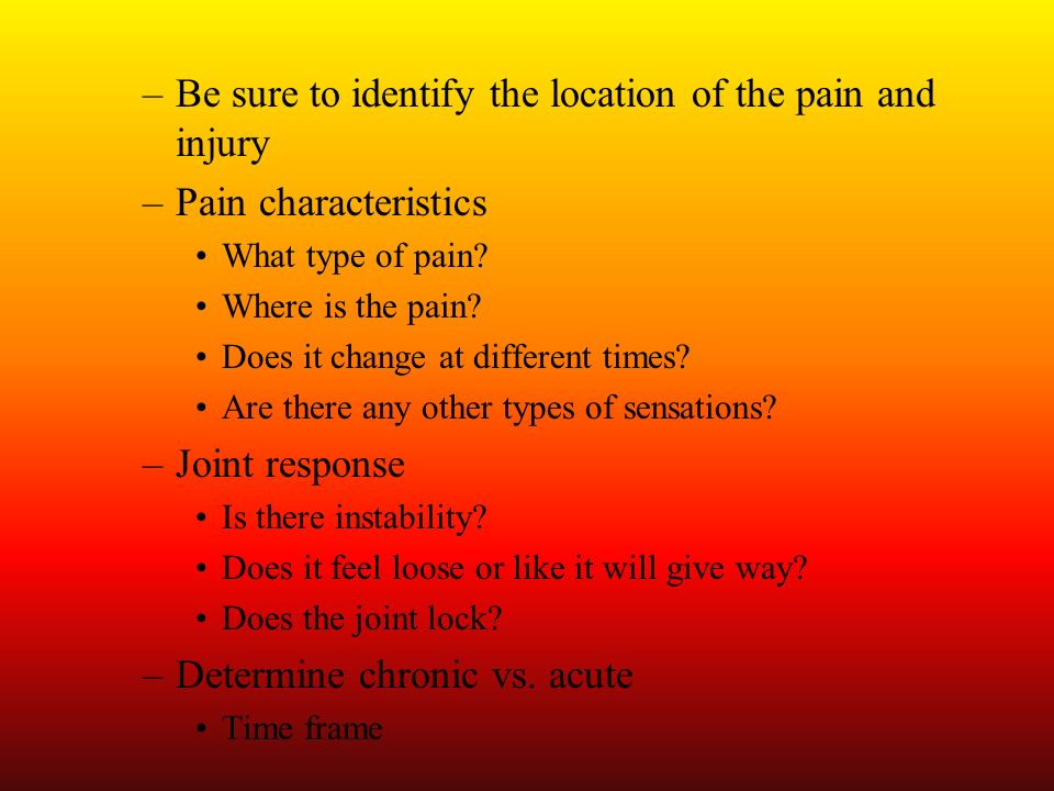 –Be sure to identify the location of the pain and injury –Pain characteristics What type of pain? Where is the pain? Does it change at different times