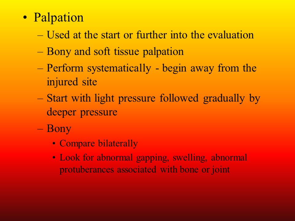 Palpation –Used at the start or further into the evaluation –Bony and soft tissue palpation –Perform systematically - begin away from the injured site