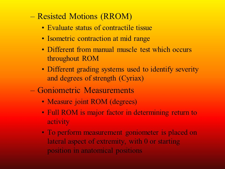 –Resisted Motions (RROM) Evaluate status of contractile tissue Isometric contraction at mid range Different from manual muscle test which occurs throu