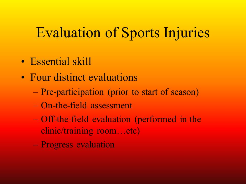 Evaluation of Sports Injuries Essential skill Four distinct evaluations –Pre-participation (prior to start of season) –On-the-field assessment –Off-th