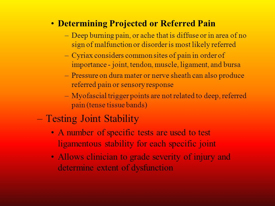 Determining Projected or Referred Pain –Deep burning pain, or ache that is diffuse or in area of no sign of malfunction or disorder is most likely ref