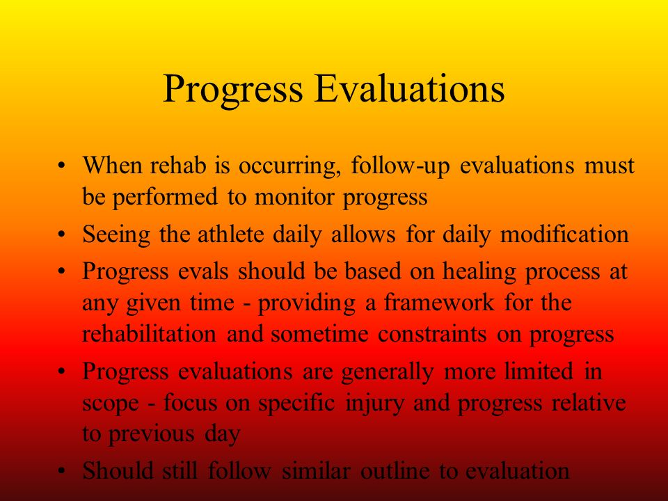 Progress Evaluations When rehab is occurring, follow-up evaluations must be performed to monitor progress Seeing the athlete daily allows for daily mo
