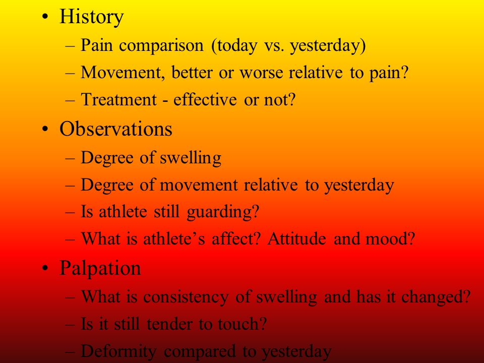 History –Pain comparison (today vs. yesterday) –Movement, better or worse relative to pain? –Treatment - effective or not? Observations –Degree of swe