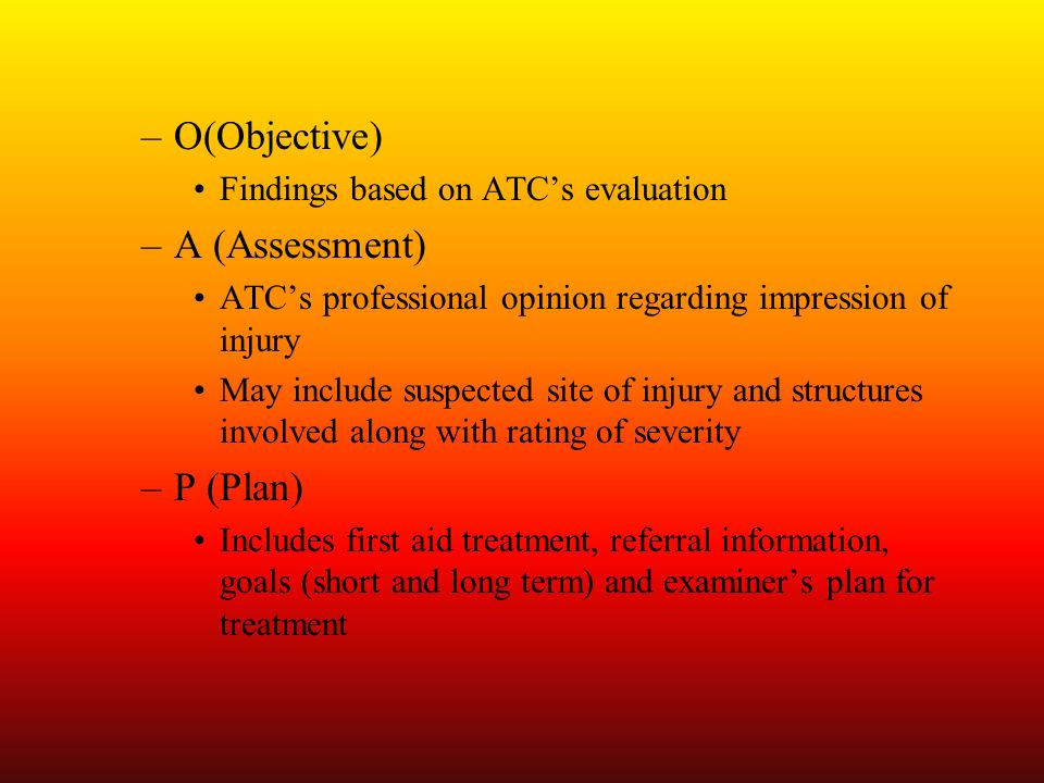 –O(Objective) Findings based on ATCs evaluation –A (Assessment) ATCs professional opinion regarding impression of injury May include suspected site of