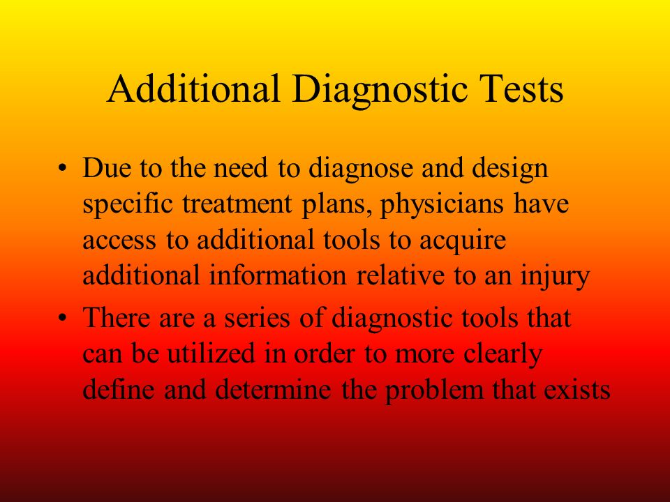 Additional Diagnostic Tests Due to the need to diagnose and design specific treatment plans, physicians have access to additional tools to acquire add