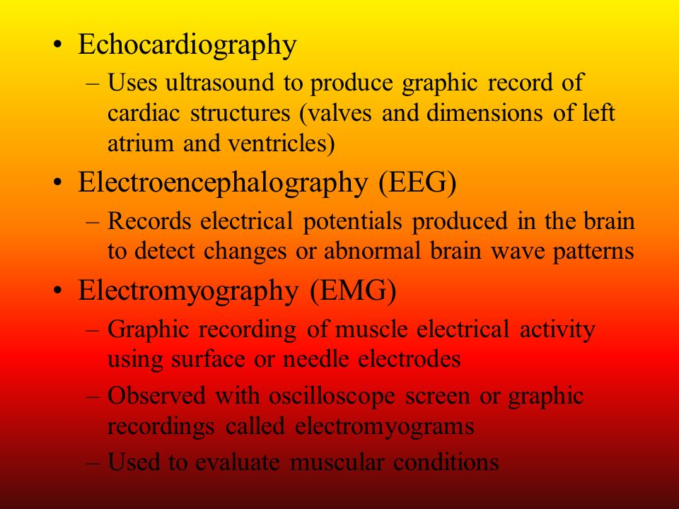 Echocardiography –Uses ultrasound to produce graphic record of cardiac structures (valves and dimensions of left atrium and ventricles) Electroencepha