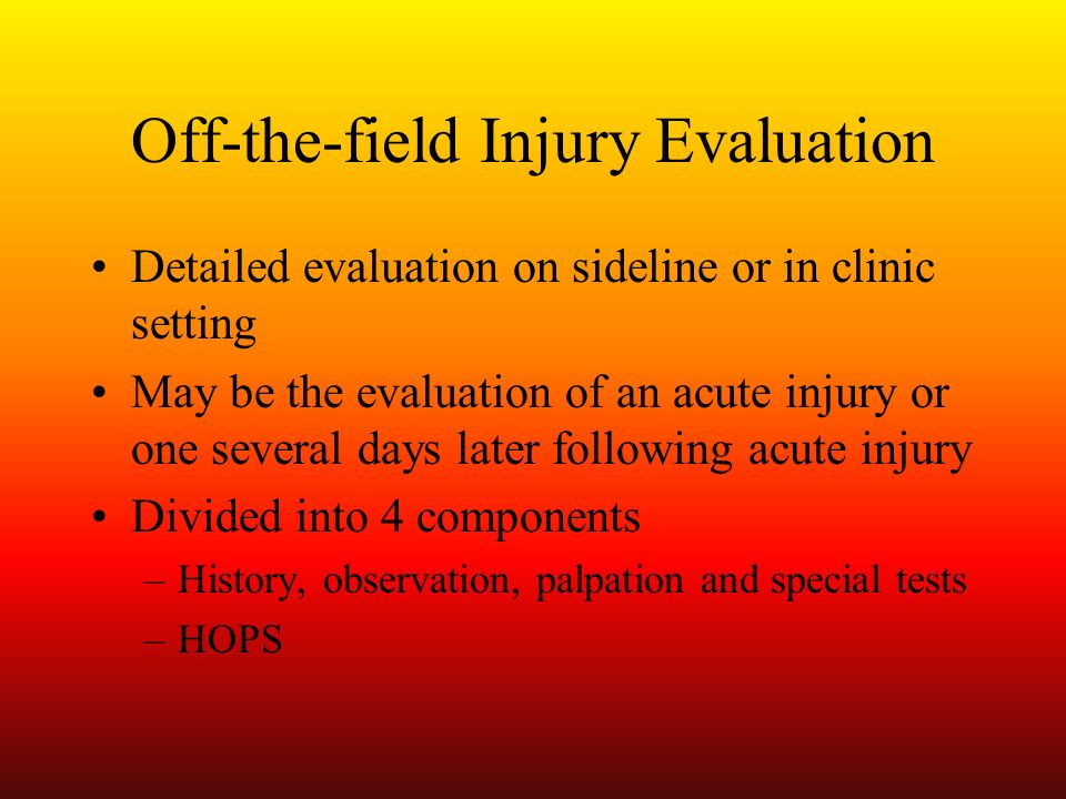 Off-the-field Injury Evaluation Detailed evaluation on sideline or in clinic setting May be the evaluation of an acute injury or one several days late