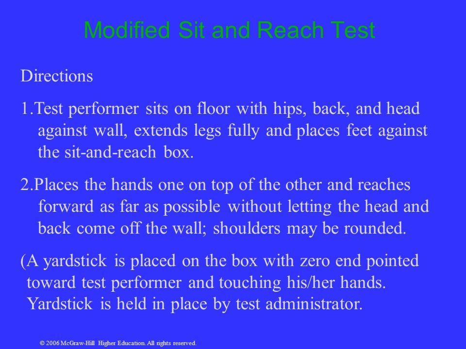 © 2006 McGraw-Hill Higher Education. All rights reserved. Modified Sit and Reach Test Directions 1.Test performer sits on floor with hips, back, and h
