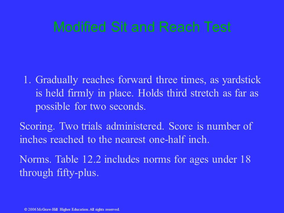 © 2006 McGraw-Hill Higher Education. All rights reserved. Modified Sit and Reach Test 1.Gradually reaches forward three times, as yardstick is held fi