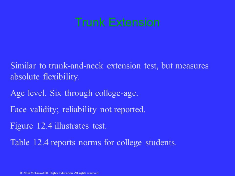 © 2006 McGraw-Hill Higher Education. All rights reserved. Trunk Extension Similar to trunk-and-neck extension test, but measures absolute flexibility.