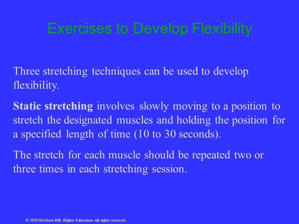 © 2006 McGraw-Hill Higher Education. All rights reserved. Exercises to Develop Flexibility Three stretching techniques can be used to develop flexibil