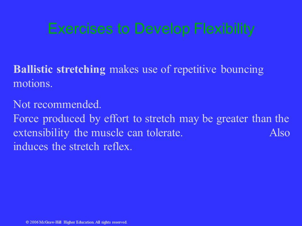 © 2006 McGraw-Hill Higher Education. All rights reserved. Exercises to Develop Flexibility Ballistic stretching makes use of repetitive bouncing motio