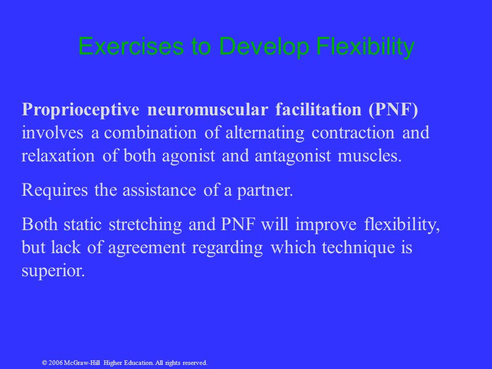 © 2006 McGraw-Hill Higher Education. All rights reserved. Exercises to Develop Flexibility Proprioceptive neuromuscular facilitation (PNF) involves a