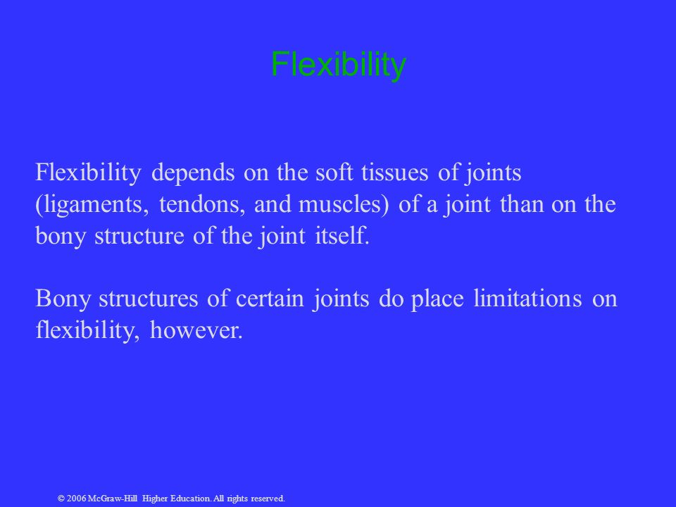 © 2006 McGraw-Hill Higher Education. All rights reserved. Flexibility Flexibility depends on the soft tissues of joints (ligaments, tendons, and muscl