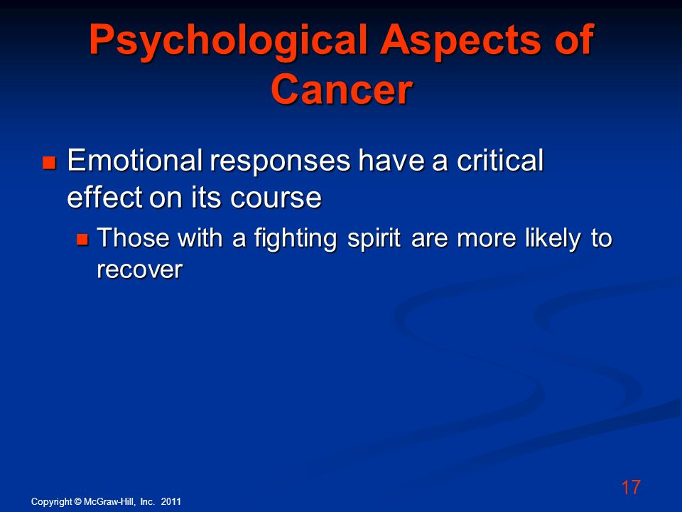 Copyright © McGraw-Hill, Inc. 2011 17 Psychological Aspects of Cancer Emotional responses have a critical effect on its course Emotional responses hav