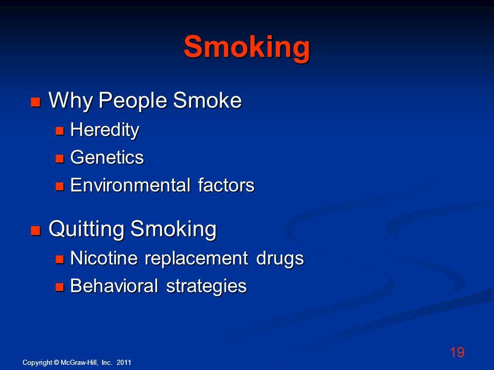 Copyright © McGraw-Hill, Inc. 2011 19 Smoking Why People Smoke Why People Smoke Heredity Heredity Genetics Genetics Environmental factors Environmenta