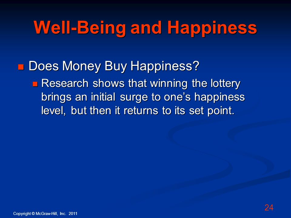 Copyright © McGraw-Hill, Inc. 2011 24 Well-Being and Happiness Does Money Buy Happiness? Does Money Buy Happiness? Research shows that winning the lot