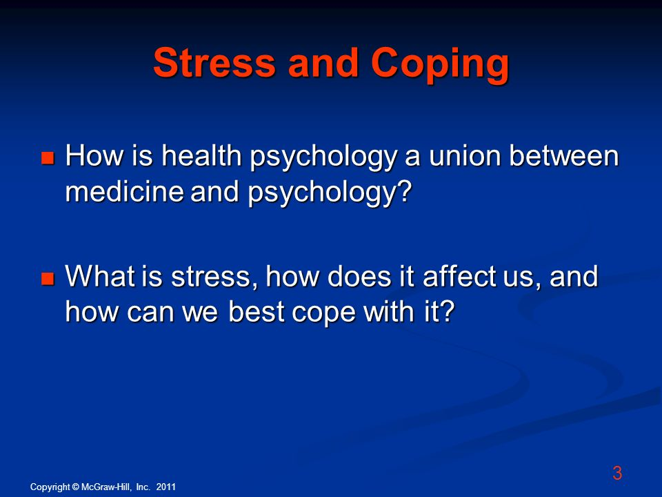Copyright © McGraw-Hill, Inc. 2011 3 Stress and Coping How is health psychology a union between medicine and psychology? How is health psychology a un