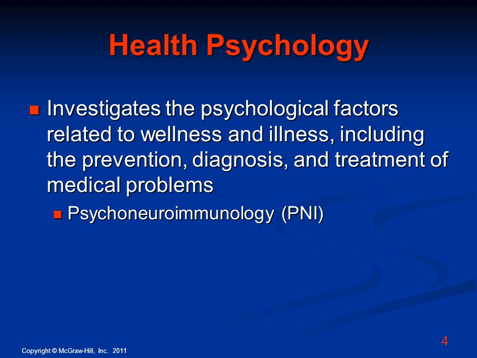 Copyright © McGraw-Hill, Inc. 2011 4 Health Psychology Investigates the psychological factors related to wellness and illness, including the preventio