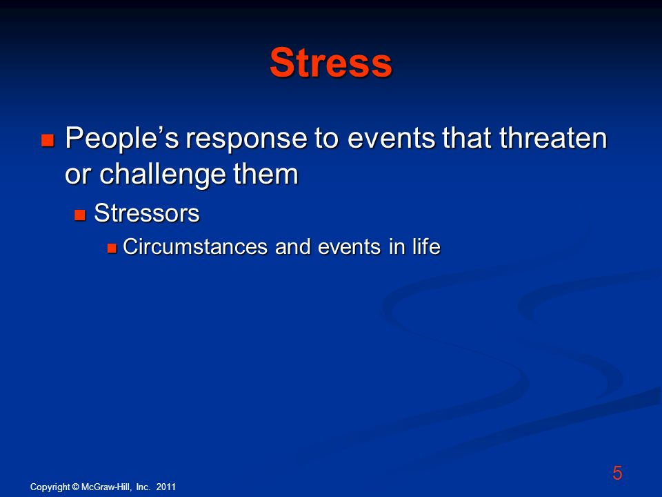 Copyright © McGraw-Hill, Inc. 2011 5 Stress Peoples response to events that threaten or challenge them Peoples response to events that threaten or cha