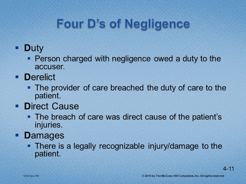 4-11 Duty Person charged with negligence owed a duty to the accuser. Derelict The provider of care breached the duty of care to the patient. Direct Ca