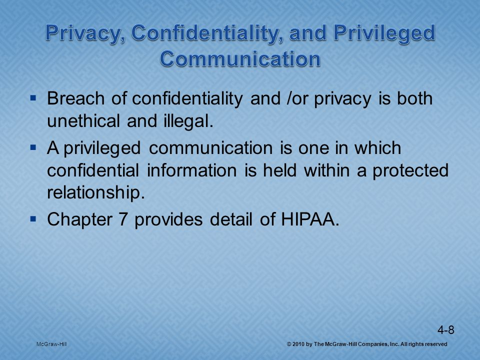 4-8 Breach of confidentiality and /or privacy is both unethical and illegal. A privileged communication is one in which confidential information is he