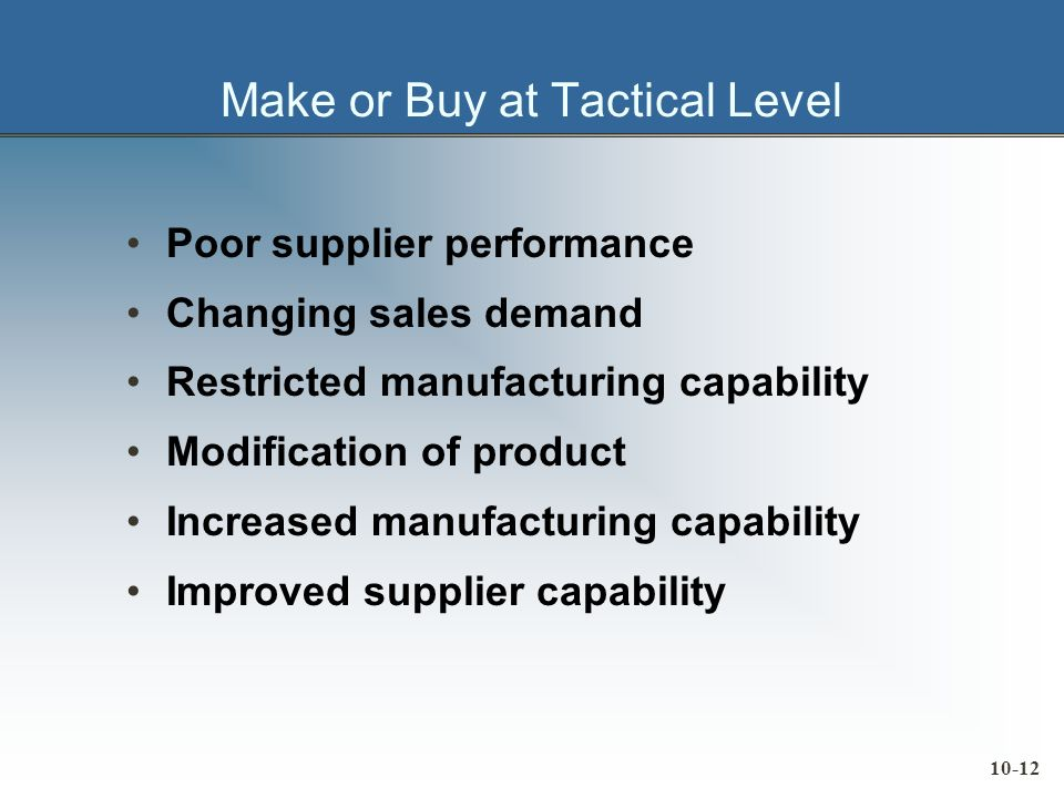 10-12 Make or Buy at Tactical Level Poor supplier performance Changing sales demand Restricted manufacturing capability Modification of product Increased manufacturing capability Improved supplier capability