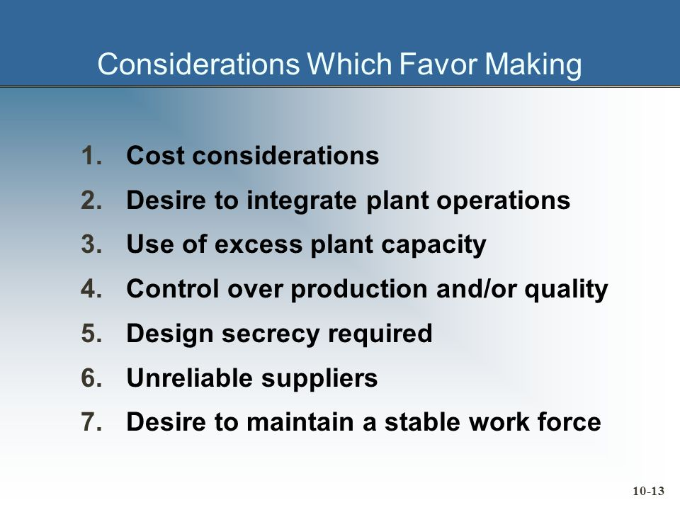10-13 Considerations Which Favor Making 1.Cost considerations 2.Desire to integrate plant operations 3.Use of excess plant capacity 4.Control over production and/or quality 5.Design secrecy required 6.Unreliable suppliers 7.Desire to maintain a stable work force