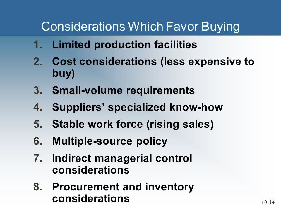 10-14 Considerations Which Favor Buying 1.Limited production facilities 2.Cost considerations (less expensive to buy) 3.Small-volume requirements 4.Suppliers specialized know-how 5.Stable work force (rising sales) 6.Multiple-source policy 7.Indirect managerial control considerations 8.Procurement and inventory considerations