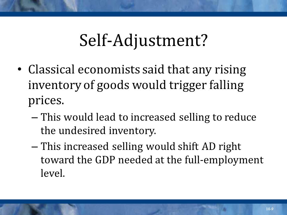 10-9 Self-Adjustment? Classical economists said that any rising inventory of goods would trigger falling prices. – This would lead to increased sellin