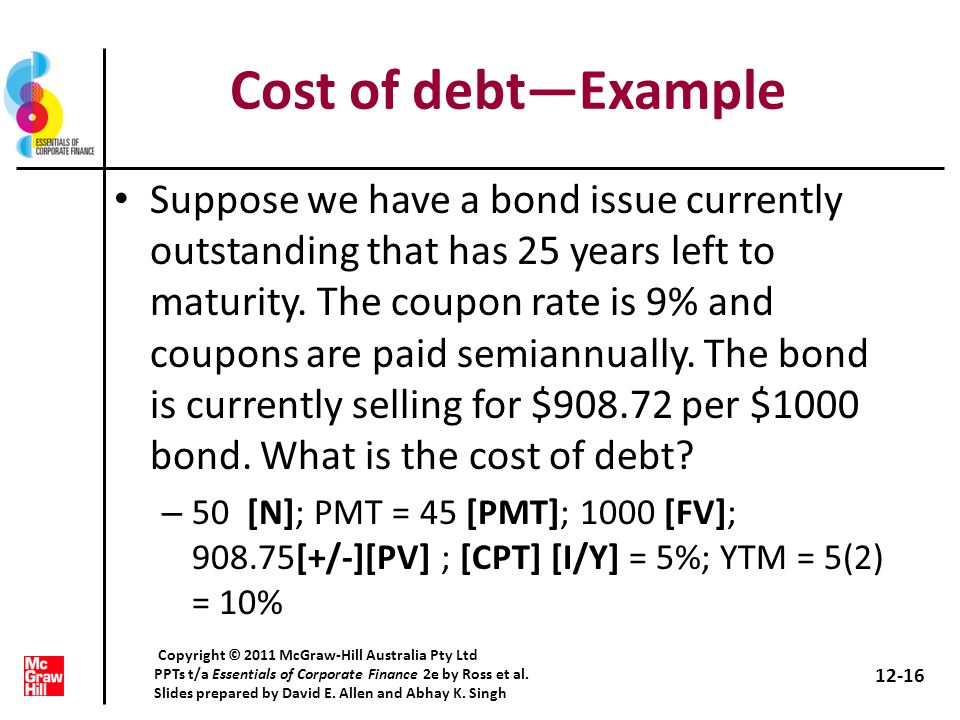 Cost of debtExample Suppose we have a bond issue currently outstanding that has 25 years left to maturity. The coupon rate is 9% and coupons are paid