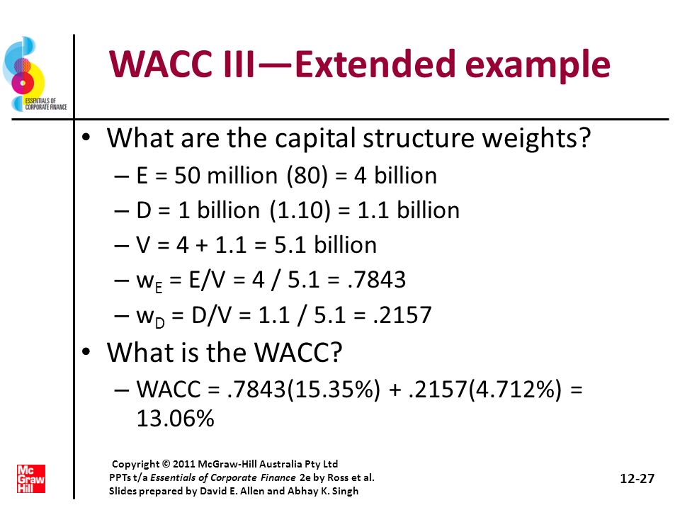 WACC IIIExtended example What are the capital structure weights? – E = 50 million (80) = 4 billion – D = 1 billion (1.10) = 1.1 billion – V = 4 + 1.1