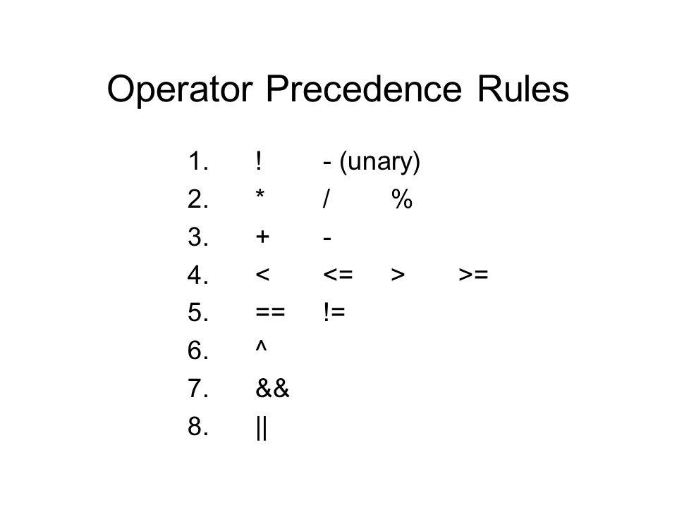 Operator Precedence Rules 1.!- (unary) 2.*/% 3.+- 4. >= 5.==!= 6.^ 7.&& 8.||