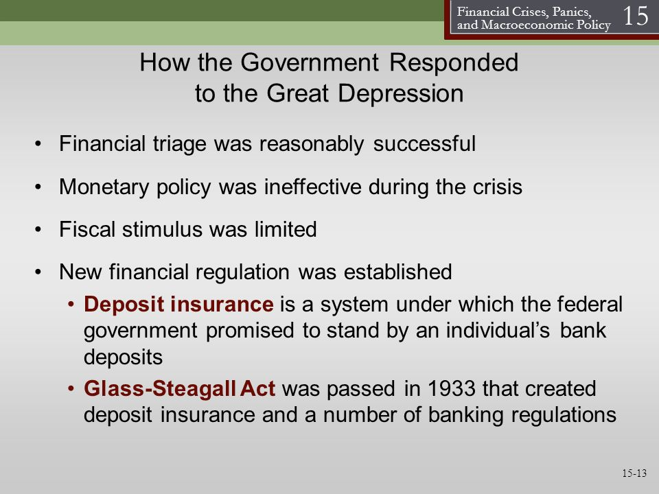 Financial Crises, Panics, and Macroeconomic Policy 15 How the Government Responded to the Great Depression Financial triage was reasonably successful Monetary policy was ineffective during the crisis Fiscal stimulus was limited New financial regulation was established Deposit insurance is a system under which the federal government promised to stand by an individuals bank deposits Glass-Steagall Act was passed in 1933 that created deposit insurance and a number of banking regulations 15-13