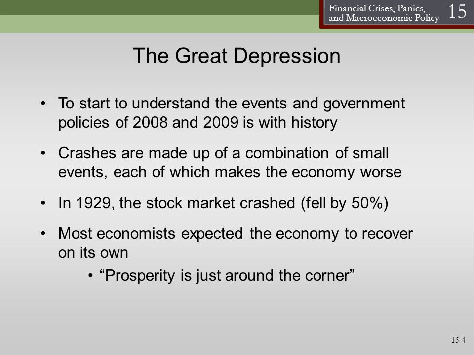 Financial Crises, Panics, and Macroeconomic Policy 15 The Great Depression To start to understand the events and government policies of 2008 and 2009 is with history Crashes are made up of a combination of small events, each of which makes the economy worse In 1929, the stock market crashed (fell by 50%) Most economists expected the economy to recover on its own Prosperity is just around the corner 15-4