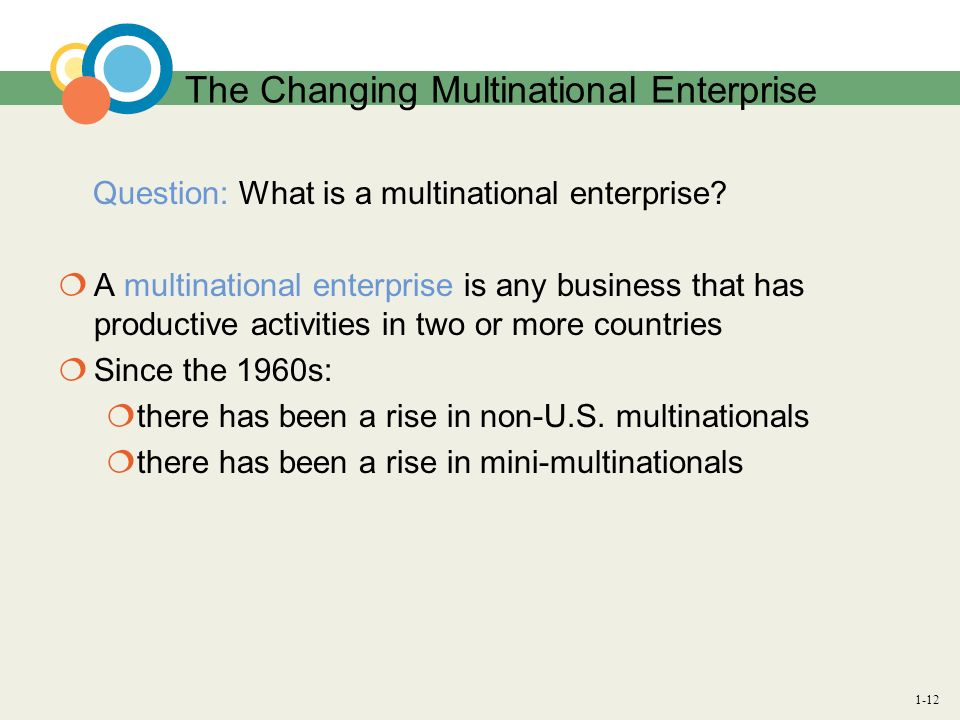 1-12 The Changing Multinational Enterprise Question: What is a multinational enterprise? A multinational enterprise is any business that has productiv
