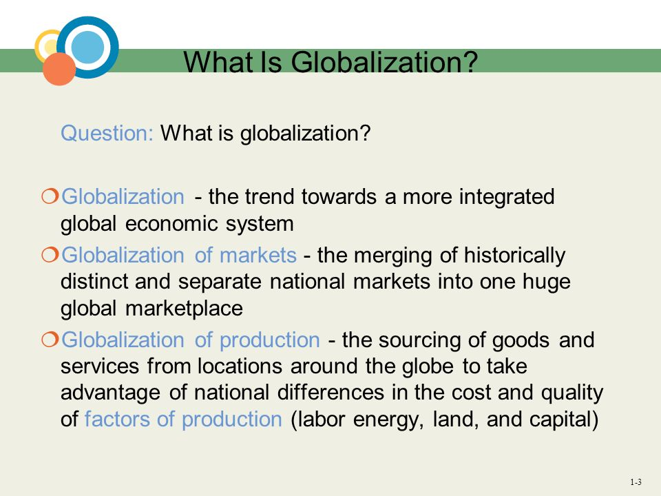 1-3 What Is Globalization? Question: What is globalization? Globalization - the trend towards a more integrated global economic system Globalization o