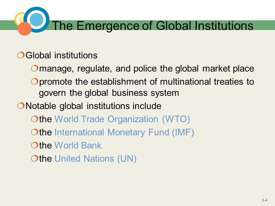 1-4 The Emergence of Global Institutions Global institutions manage, regulate, and police the global market place promote the establishment of multina
