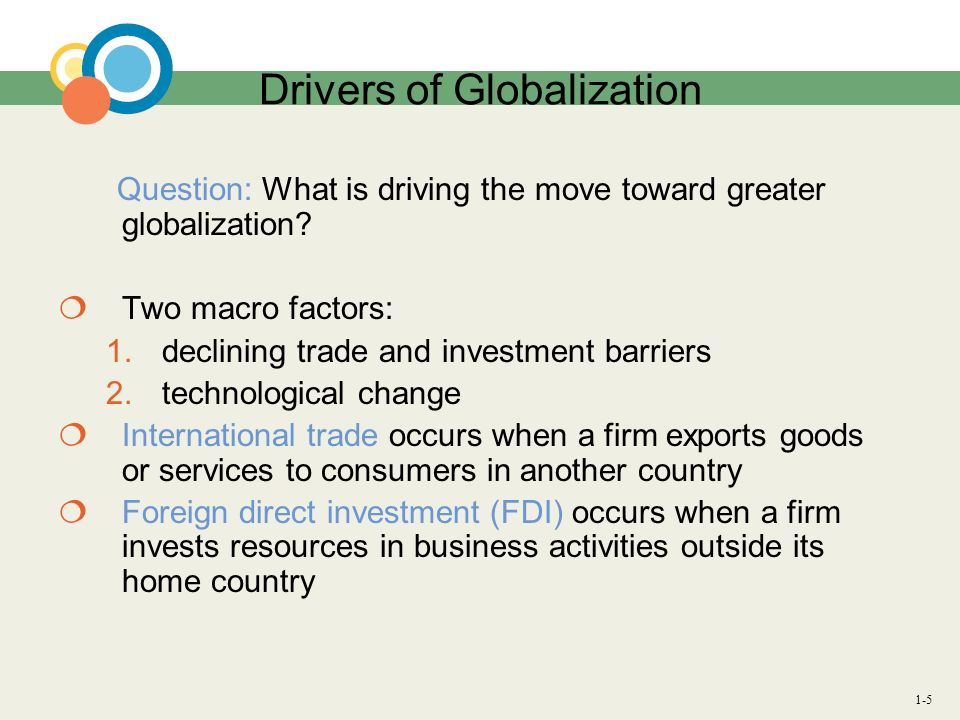 1-5 Drivers of Globalization Question: What is driving the move toward greater globalization? Two macro factors: 1.declining trade and investment barr