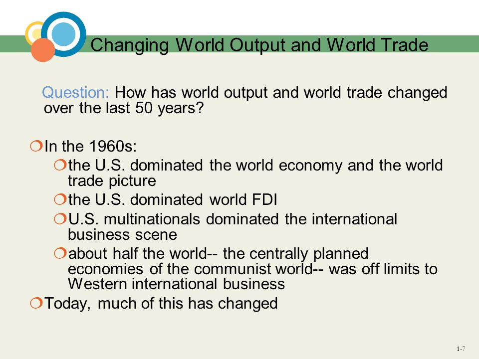 1-7 Changing World Output and World Trade Question: How has world output and world trade changed over the last 50 years? In the 1960s: the U.S. domina