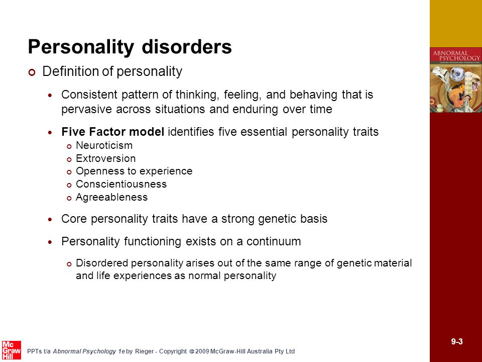 9-4 PPTs t/a Abnormal Psychology 1e by Rieger - Copyright 2009 McGraw-Hill Australia Pty Ltd Personality disorders The definition of personality disorder DSM-IV-TR - enduring patterns of perceiving, relating to, and thinking about the environment and oneself exhibited in a wide range of personal and social contexts Millon has identified three core features that differentiate disordered personality from normal-range problematic behaviours Functional inflexibility Self-defeating behaviour patterns Tenuous stability under stress and marked instability in mood, thinking, and behaviour during difficult life events The diagnosis of personality disorder DSM-IV-TR identifies 10 personality disorders classified into 3 clusters Cluster A – odd or eccentric traits (paranoid, schizoid, and schizotypal) Cluster B – dramatic, emotional, erratic traits (antisocial, borderline, histrionic, and narcissictic) Cluster C – anxious and fearful traits (avoidant, dependent, and obsessive-compulsive)