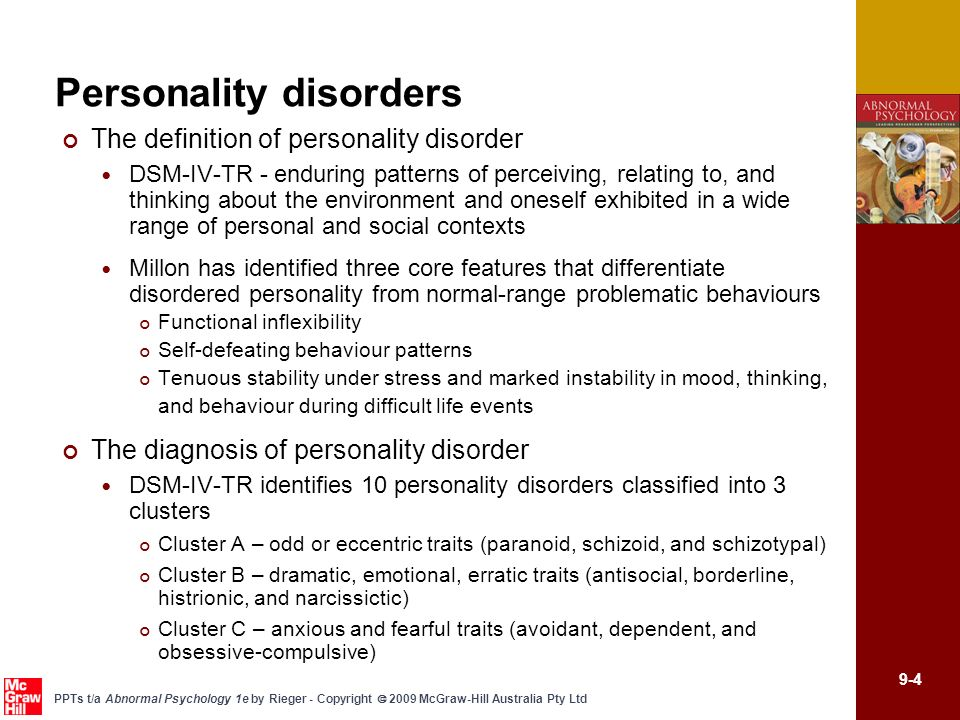 9-5 PPTs t/a Abnormal Psychology 1e by Rieger - Copyright 2009 McGraw-Hill Australia Pty Ltd Personality disorders Cluster A Personality Disorders Schizotypal personality disorder Pervasive pattern of social and interpersonal deficits marked by discomfort with/reduced capacity for close relationships; as well as by cognitive and perceptual distortions and eccentric behaviours (mannerisms, dress, use of language) Odd beliefs or magical thinking Suspicious/paranoid – lack of close friends Paranoid personality disorder Defining trait is suspiciousness in almost all situations Reluctant to confide in others – fear that any information shared may be used against them Persistently bear grudges; read hidden meanings into benign comments, events Schizoid personality disorder Detached from social relationships; social withdrawal and isolation Unable to experience social warmth or form attachments to others Display constricted affect - appear aloof, cold, distant